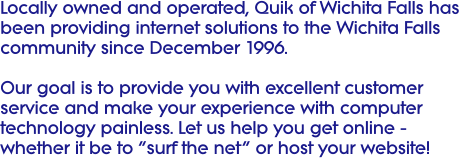 "Locally owned and operated, Quik of Wichita Falls has been providing internet solutions to the Wichita Falls community since December 1996.  Our goal is to provide you with excellent customer service and make your experience with computer technology painless. Let us help you get online - whether it be to ""surf the net"" or host your website!"